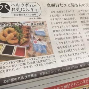 琉球新報レキオのミニコラム「ハルラボさんのお気に入り」は、毎月第4木曜日掲載。今月はパプアニューギニア海産の天然エビをご紹介しました。石巻で被災し大阪で再起された天然エビひと筋30年のエビ屋さんは、値上げラッシュのこのご時世、原料価格が下がれば販売価格も見直してくれるというとても誠実な会社です。近頃は、好きな時に働き嫌いな仕事はしないという工場の働き方革命が注目されています。  保水材も使わない本物のプリプリした天然エビ、是非一度味わってみて下さい!